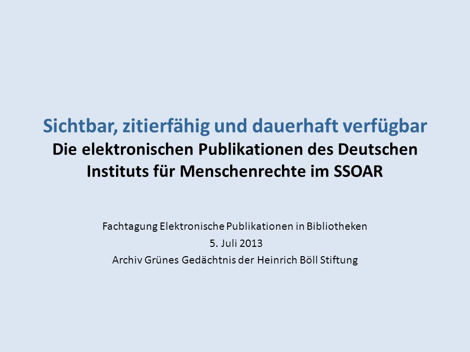 Sichtbar, zitierfähig und dauerhaft verfügbar Die elektronischen Publikationen des Deutschen Instituts für Menschenrechte im SSOAR Fachtagung Elektronische Publikationen in Bibliotheken 5.