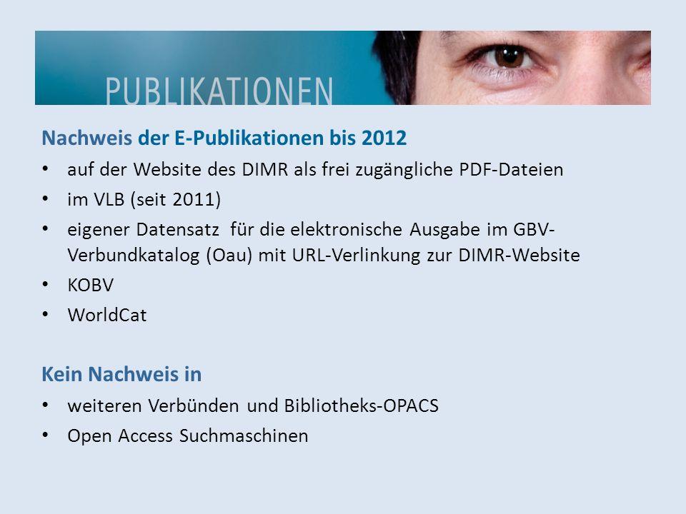 Nachweis der E-Publikationen bis 2012 auf der Website des DIMR als frei zugängliche PDF-Dateien im VLB (seit 2011) eigener Datensatz für die elektronische Ausgabe im GBV- Verbundkatalog (Oau) mit URL-Verlinkung zur DIMR-Website KOBV WorldCat Kein Nachweis in weiteren Verbünden und Bibliotheks-OPACS Open Access Suchmaschinen