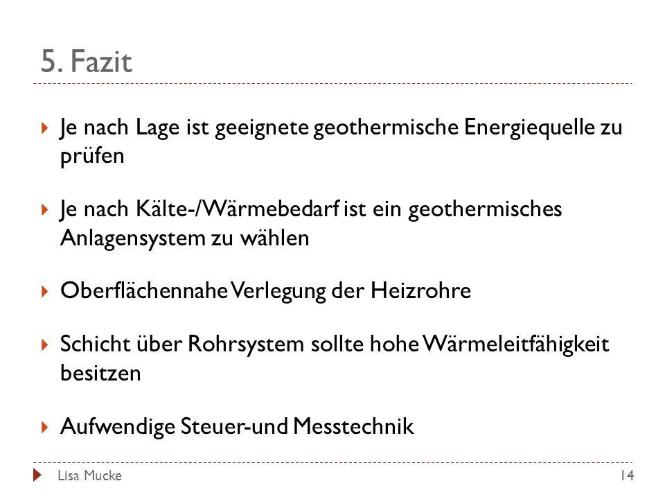 5. Fazit 14 Je nach Lage ist geeignete geothermische Energiequelle zu prüfen Je nach Kälte-/Wärmebedarf ist ein geothermisches Anlagensystem zu wählen