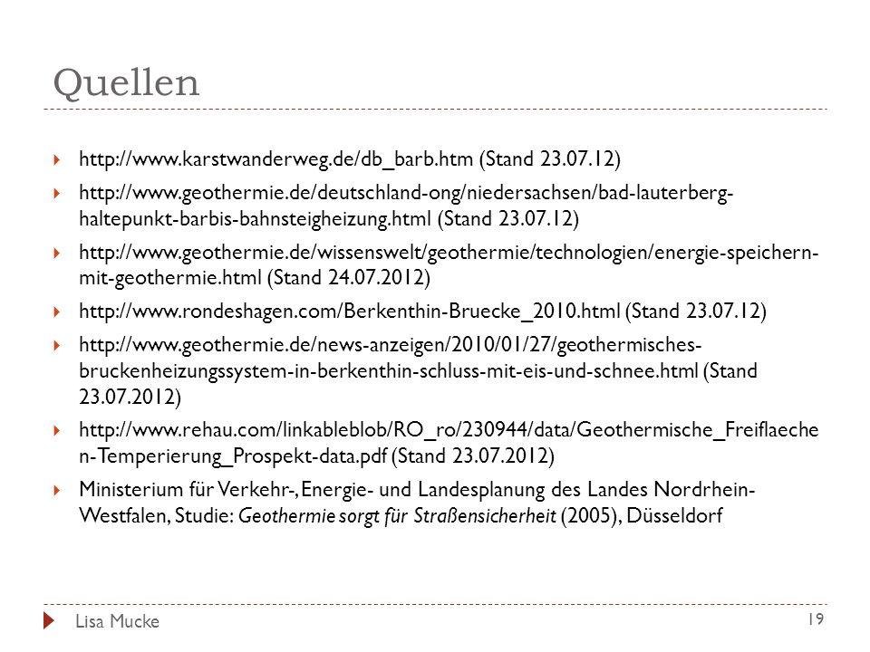 Quellen 19 http://www.karstwanderweg.de/db_barb.htm (Stand 23.07.12) http://www.geothermie.de/deutschland-ong/niedersachsen/bad-lauterberg- haltepunkt-barbis-bahnsteigheizung.html (Stand 23.07.12) http://www.geothermie.de/wissenswelt/geothermie/technologien/energie-speichern- mit-geothermie.html (Stand 24.07.2012) http://www.rondeshagen.com/Berkenthin-Bruecke_2010.html (Stand 23.07.12) http://www.geothermie.de/news-anzeigen/2010/01/27/geothermisches- bruckenheizungssystem-in-berkenthin-schluss-mit-eis-und-schnee.html (Stand 23.07.2012) http://www.rehau.com/linkableblob/RO_ro/230944/data/Geothermische_Freiflaeche n-Temperierung_Prospekt-data.pdf (Stand 23.07.2012) Ministerium für Verkehr-, Energie- und Landesplanung des Landes Nordrhein- Westfalen, Studie: Geothermie sorgt für Straßensicherheit (2005), Düsseldorf Lisa Mucke