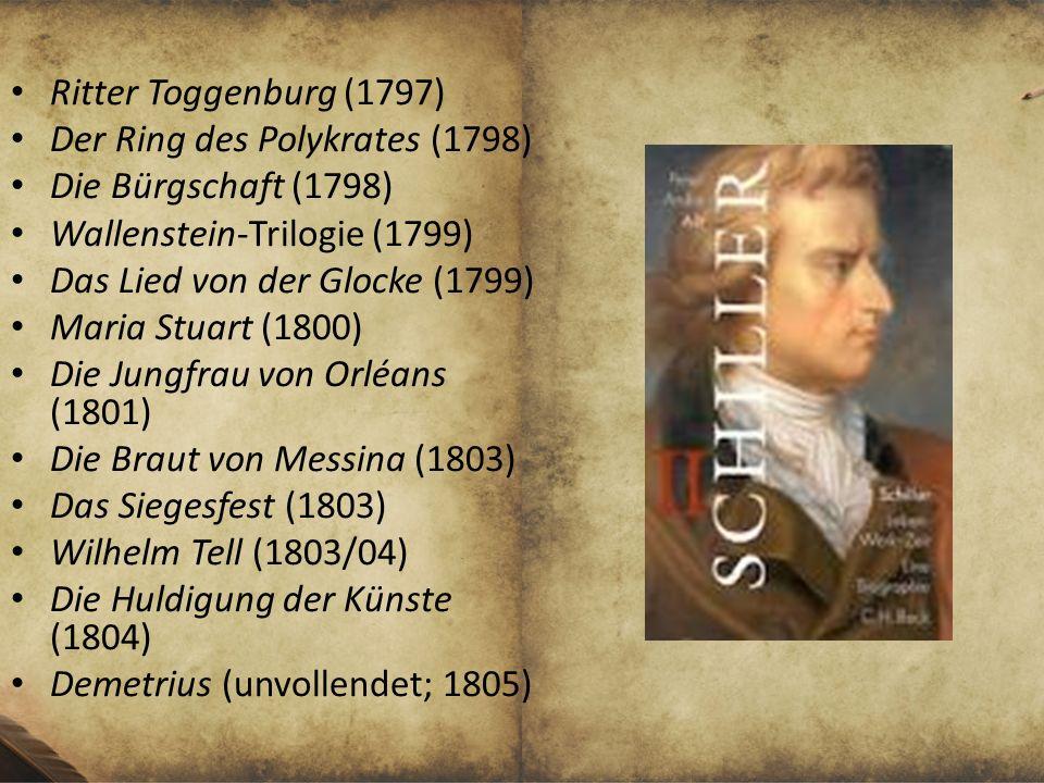 Ritter Toggenburg (1797) Der Ring des Polykrates (1798) Die Bürgschaft (1798) Wallenstein-Trilogie (1799) Das Lied von der Glocke (1799) Maria Stuart