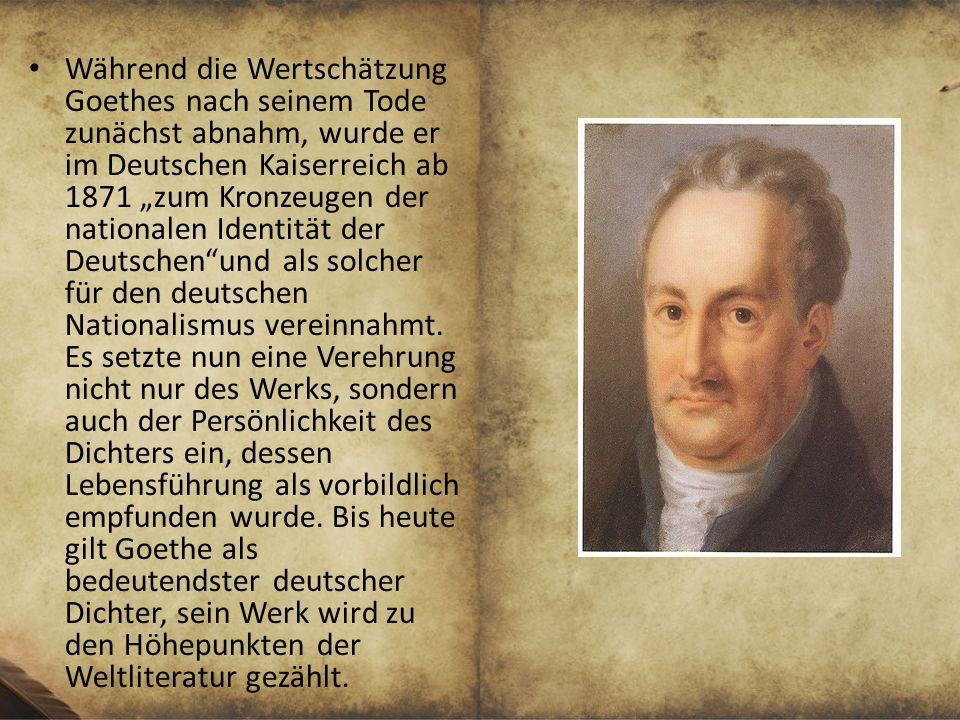 Während die Wertschätzung Goethes nach seinem Tode zunächst abnahm, wurde er im Deutschen Kaiserreich ab 1871 zum Kronzeugen der nationalen Identität