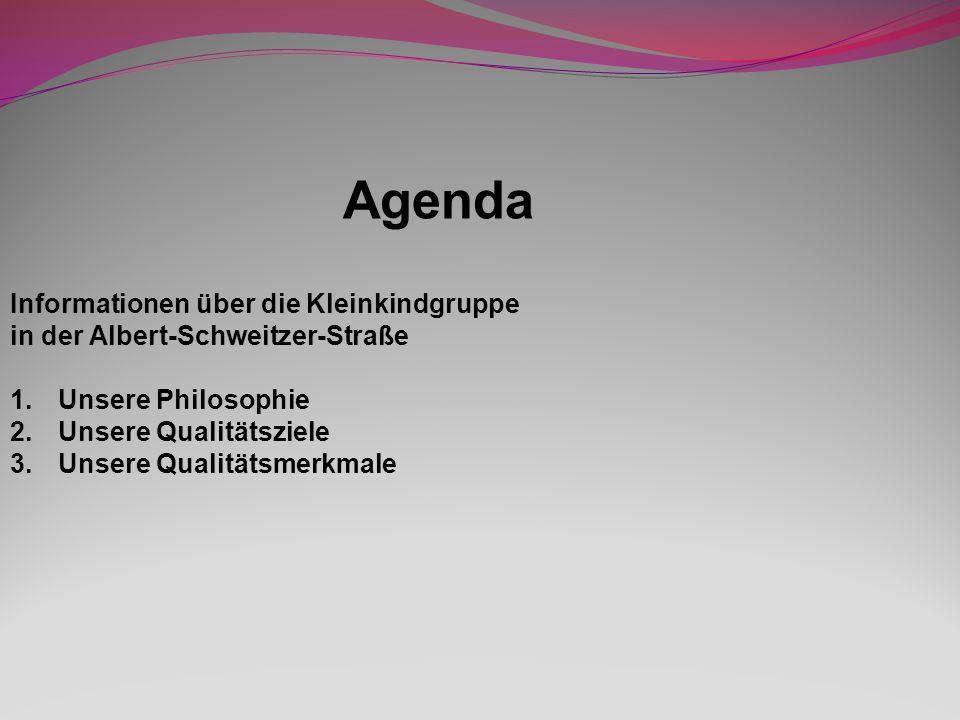 Agenda Informationen über die Kleinkindgruppe in der Albert-Schweitzer-Straße 1.Unsere Philosophie 2.Unsere Qualitätsziele 3.Unsere Qualitätsmerkmale