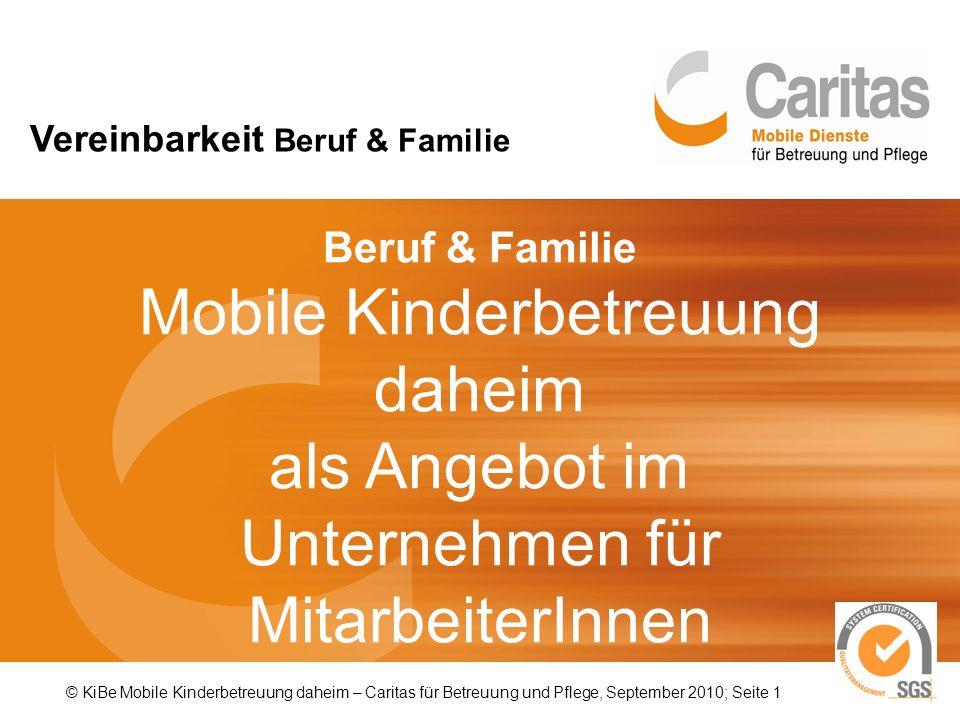 © KiBe Mobile Kinderbetreuung daheim – Caritas für Betreuung und Pflege, September 2010; Seite 1 Beruf & Familie Mobile Kinderbetreuung daheim als Angebot im Unternehmen für MitarbeiterInnen Vereinbarkeit Beruf & Familie