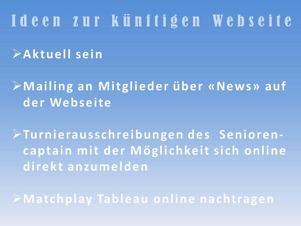Ideen zur künftigen Webseite Aktuell sein Mailing an Mitglieder über «News» auf der Webseite Turnierausschreibungen des Senioren- captain mit der Mögl