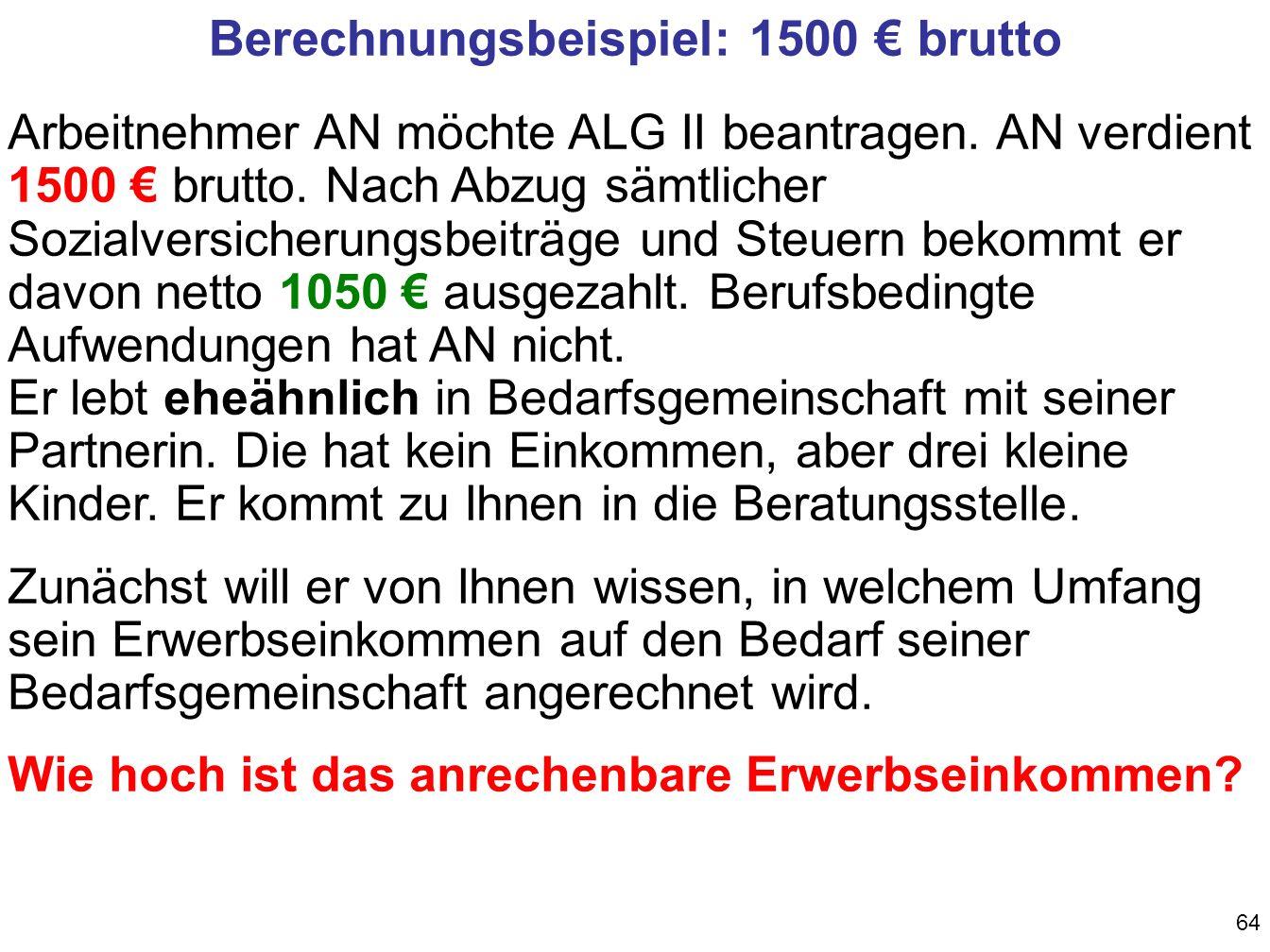 64 Berechnungsbeispiel: 1500 brutto Arbeitnehmer AN möchte ALG II beantragen.