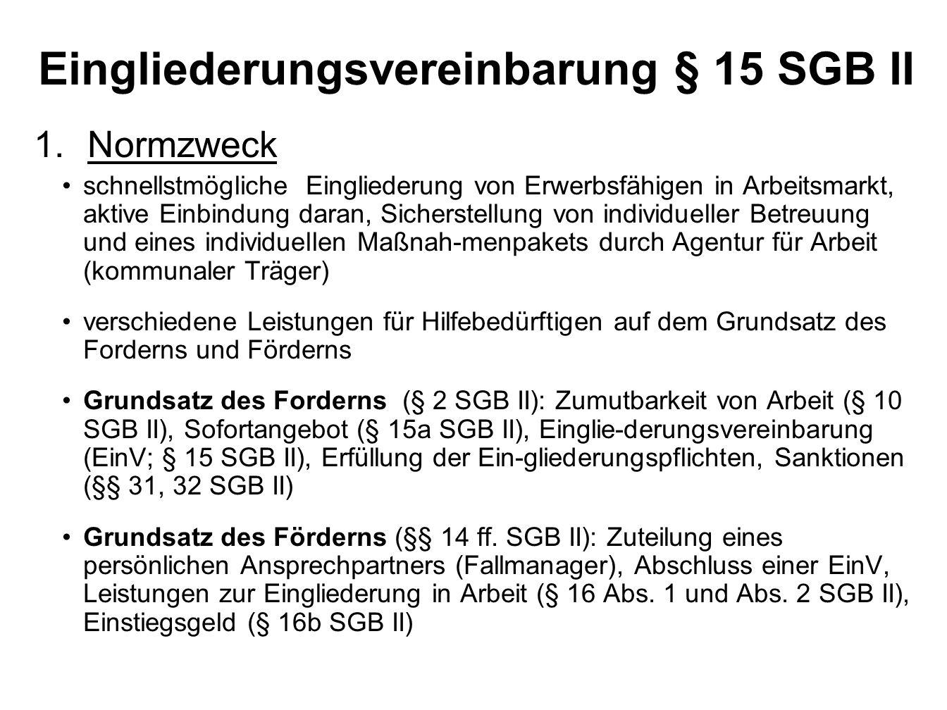 Eingliederungsvereinbarung § 15 SGB II 1.Normzweck schnellstmögliche Eingliederung von Erwerbsfähigen in Arbeitsmarkt, aktive Einbindung daran, Sicherstellung von individueller Betreuung und eines individuellen Maßnah-menpakets durch Agentur für Arbeit (kommunaler Träger) verschiedene Leistungen für Hilfebedürftigen auf dem Grundsatz des Forderns und Förderns Grundsatz des Forderns (§ 2 SGB II): Zumutbarkeit von Arbeit (§ 10 SGB II), Sofortangebot (§ 15a SGB II), Einglie-derungsvereinbarung (EinV; § 15 SGB II), Erfüllung der Ein-gliederungspflichten, Sanktionen (§§ 31, 32 SGB II) Grundsatz des Förderns (§§ 14 ff.