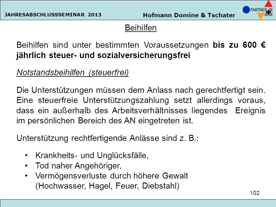 Hofmann Domine & Tschater JAHRESABSCHLUSSSEMINAR 2013 102 Beihilfen Beihilfen sind unter bestimmten Voraussetzungen bis zu 600 jährlich steuer- und so