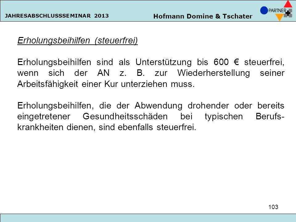 Hofmann Domine & Tschater JAHRESABSCHLUSSSEMINAR 2013 103 Erholungsbeihilfen (steuerfrei) Erholungsbeihilfen sind als Unterstützung bis 600 steuerfrei