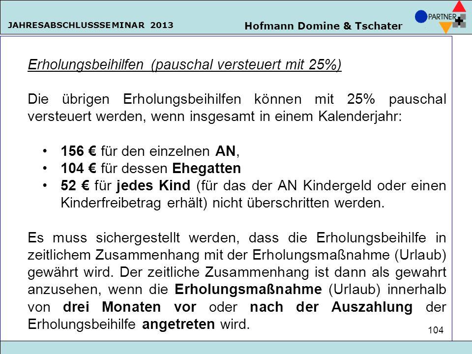 Hofmann Domine & Tschater JAHRESABSCHLUSSSEMINAR 2013 104 Erholungsbeihilfen (pauschal versteuert mit 25%) Die übrigen Erholungsbeihilfen können mit 2