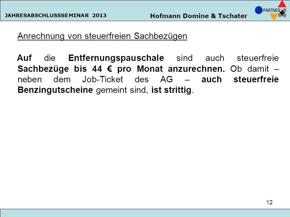 Hofmann Domine & Tschater JAHRESABSCHLUSSSEMINAR 2013 12 Anrechnung von steuerfreien Sachbezügen Auf die Entfernungspauschale sind auch steuerfreie Sa