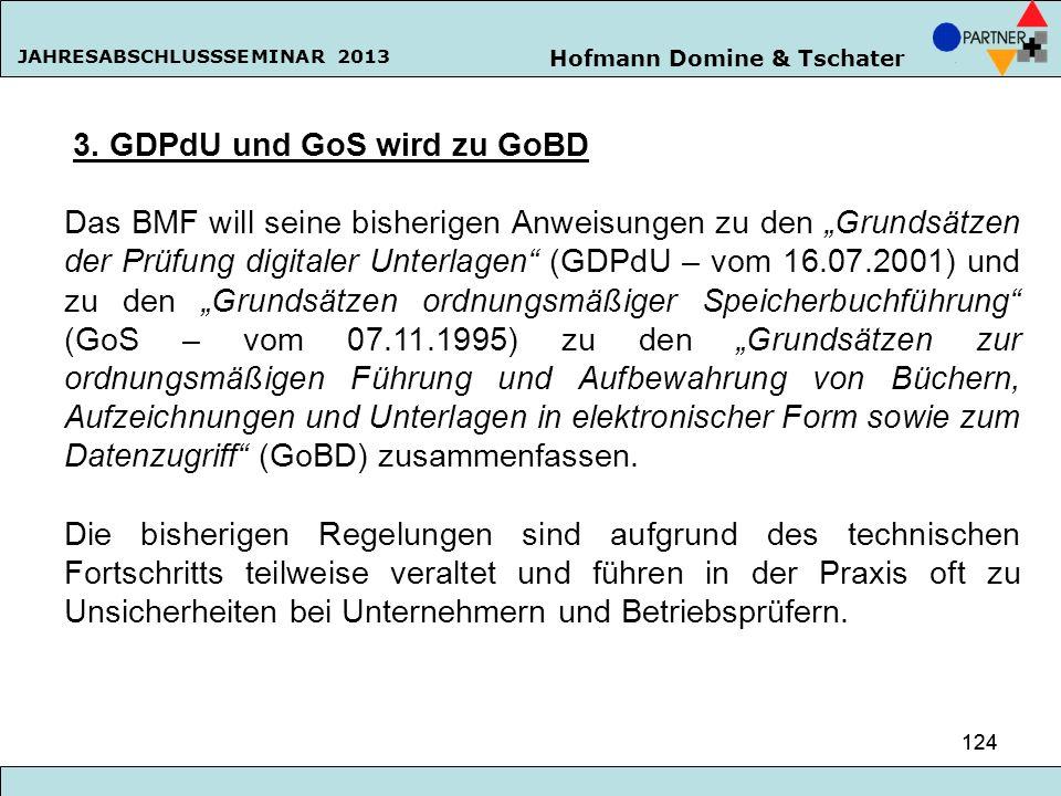 Hofmann Domine & Tschater JAHRESABSCHLUSSSEMINAR 2013 124 3. GDPdU und GoS wird zu GoBD Das BMF will seine bisherigen Anweisungen zu den Grundsätzen d