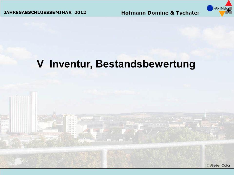Hofmann Domine & Tschater JAHRESABSCHLUSSSEMINAR 2013 129 V Inventur, Bestandsbewertung Hofmann Domine & Tschater JAHRESABSCHLUSSSEMINAR 2012