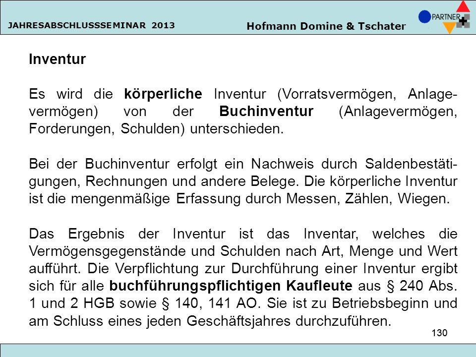 Hofmann Domine & Tschater JAHRESABSCHLUSSSEMINAR 2013 130 Inventur Es wird die körperliche Inventur (Vorratsvermögen, Anlage- vermögen) von der Buchin