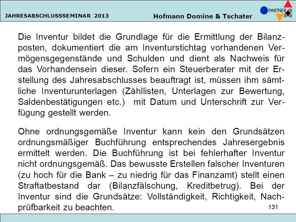 Hofmann Domine & Tschater JAHRESABSCHLUSSSEMINAR 2013 131 Die Inventur bildet die Grundlage für die Ermittlung der Bilanz- posten, dokumentiert die am