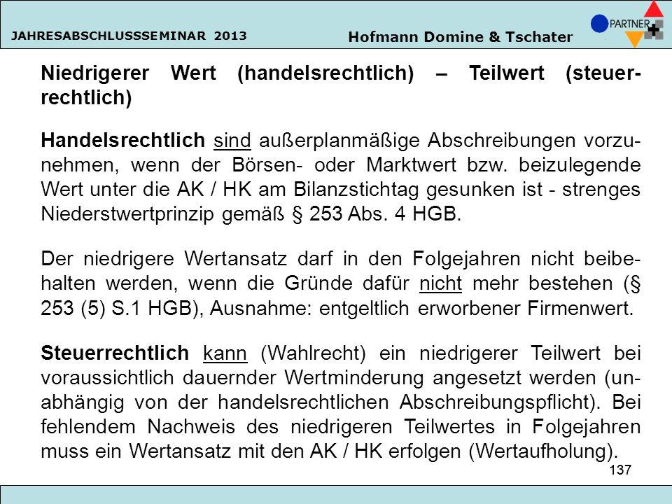 Hofmann Domine & Tschater JAHRESABSCHLUSSSEMINAR 2013 137 Niedrigerer Wert (handelsrechtlich) – Teilwert (steuer- rechtlich) Handelsrechtlich sind auß
