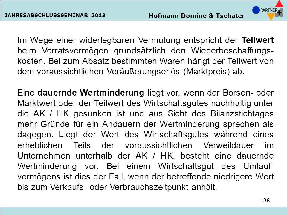 Hofmann Domine & Tschater JAHRESABSCHLUSSSEMINAR 2013 138 Im Wege einer widerlegbaren Vermutung entspricht der Teilwert beim Vorratsvermögen grundsätz