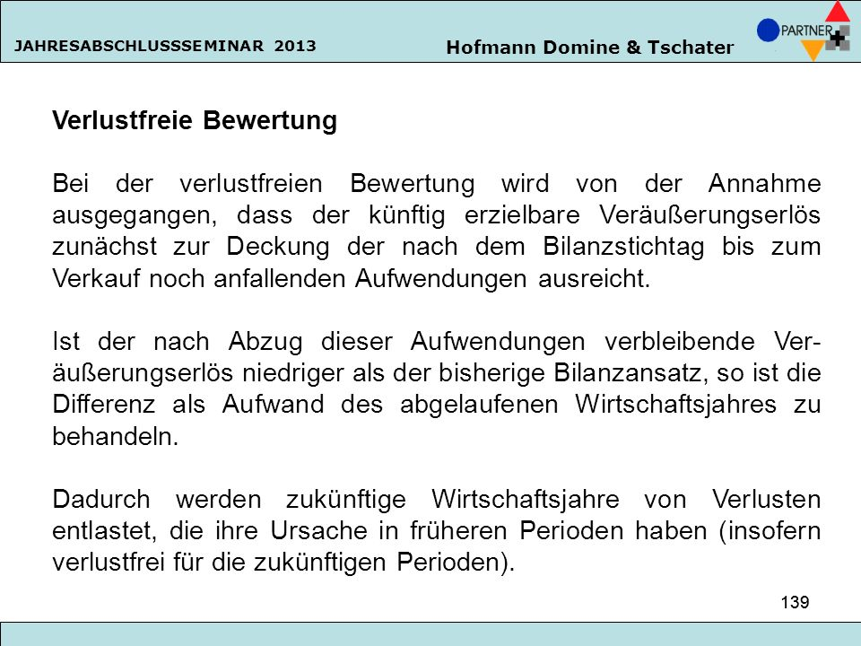 Hofmann Domine & Tschater JAHRESABSCHLUSSSEMINAR 2013 139 Verlustfreie Bewertung Bei der verlustfreien Bewertung wird von der Annahme ausgegangen, das