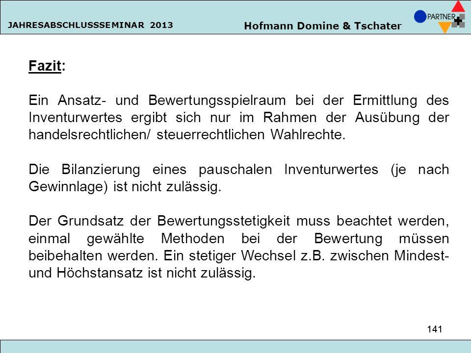 Hofmann Domine & Tschater JAHRESABSCHLUSSSEMINAR 2013 141 Fazit: Ein Ansatz- und Bewertungsspielraum bei der Ermittlung des Inventurwertes ergibt sich