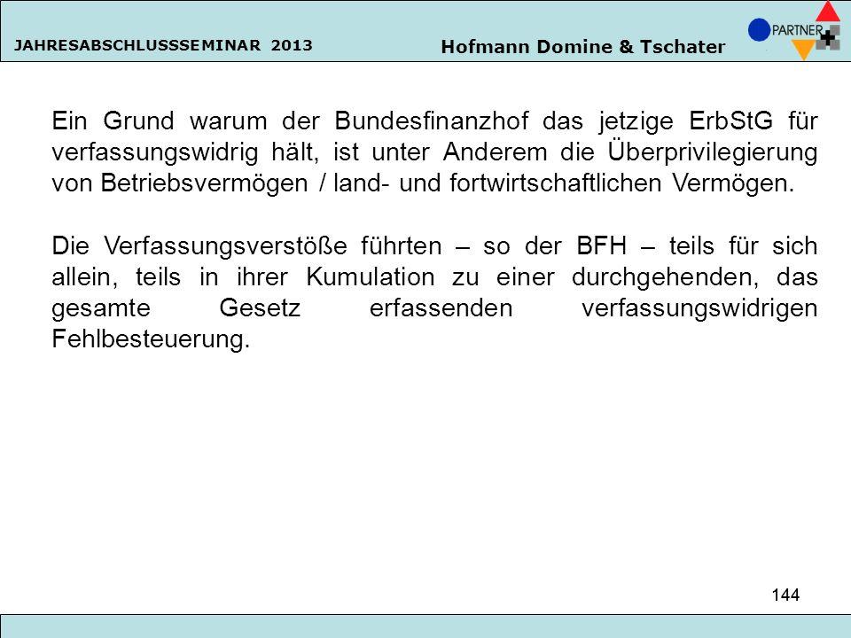 Hofmann Domine & Tschater JAHRESABSCHLUSSSEMINAR 2013 144 Ein Grund warum der Bundesfinanzhof das jetzige ErbStG für verfassungswidrig hält, ist unter