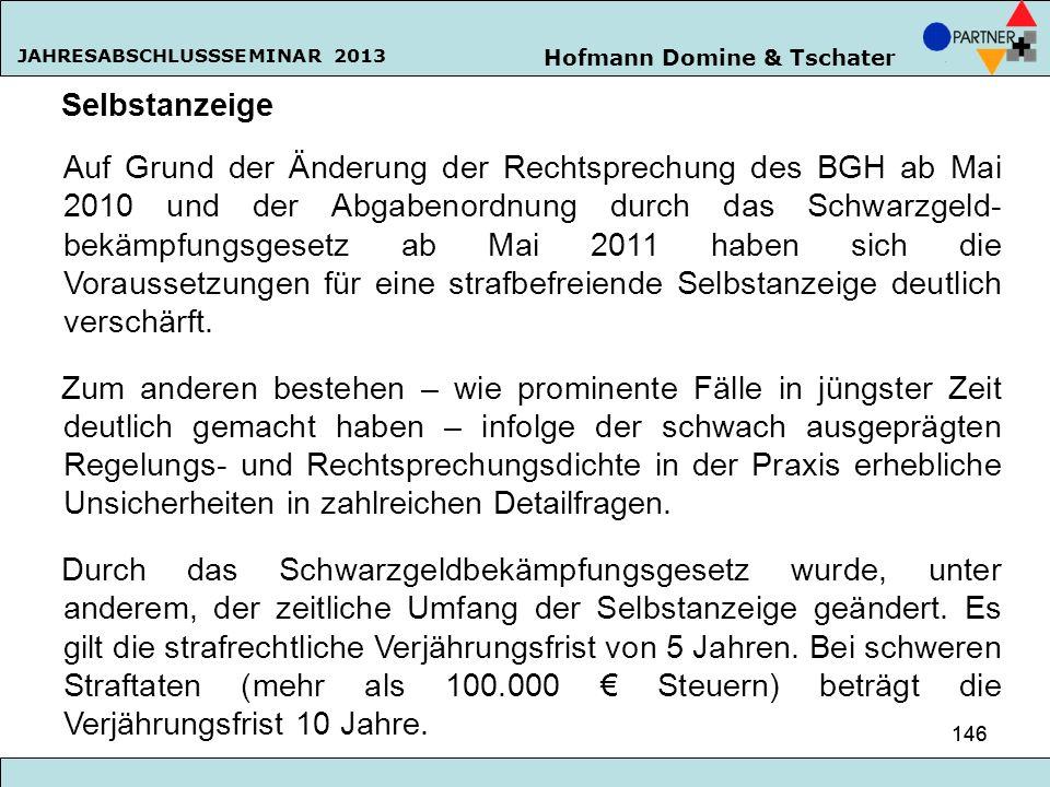 Hofmann Domine & Tschater JAHRESABSCHLUSSSEMINAR 2013 146 Selbstanzeige Auf Grund der Änderung der Rechtsprechung des BGH ab Mai 2010 und der Abgabeno