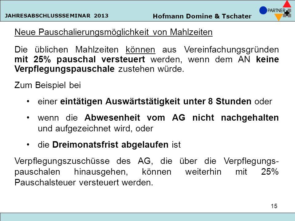 Hofmann Domine & Tschater JAHRESABSCHLUSSSEMINAR 2013 15 Neue Pauschalierungsmöglichkeit von Mahlzeiten Die üblichen Mahlzeiten können aus Vereinfachu