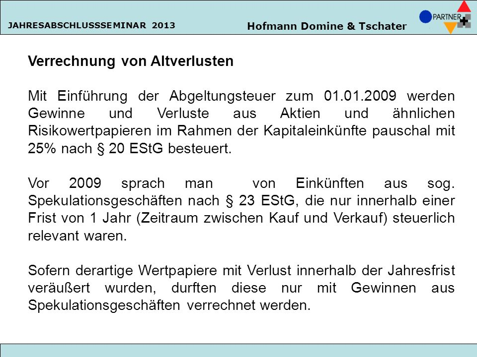 Hofmann Domine & Tschater JAHRESABSCHLUSSSEMINAR 2013 Verrechnung von Altverlusten Mit Einführung der Abgeltungsteuer zum 01.01.2009 werden Gewinne un