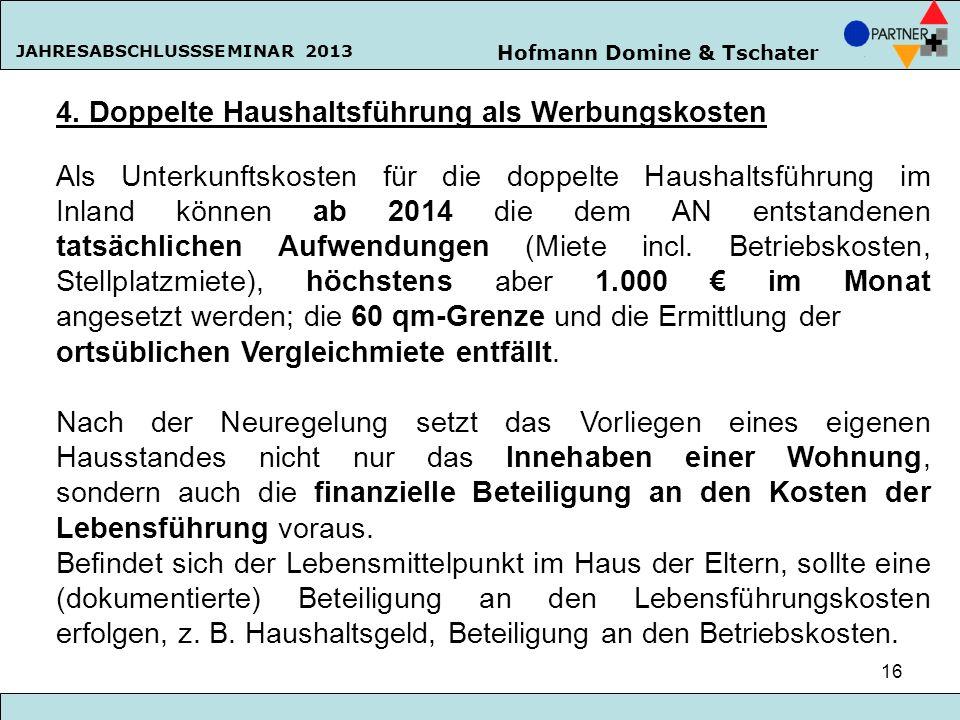 Hofmann Domine & Tschater JAHRESABSCHLUSSSEMINAR 2013 16 4. Doppelte Haushaltsführung als Werbungskosten Als Unterkunftskosten für die doppelte Hausha