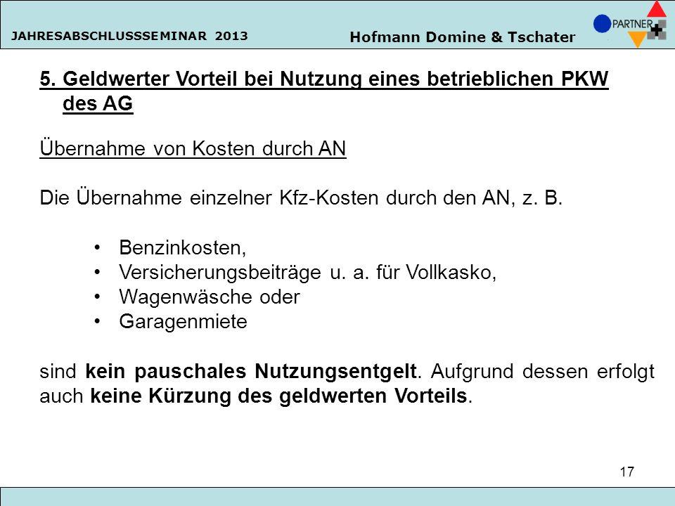 Hofmann Domine & Tschater JAHRESABSCHLUSSSEMINAR 2013 17 5. Geldwerter Vorteil bei Nutzung eines betrieblichen PKW des AG Übernahme von Kosten durch A