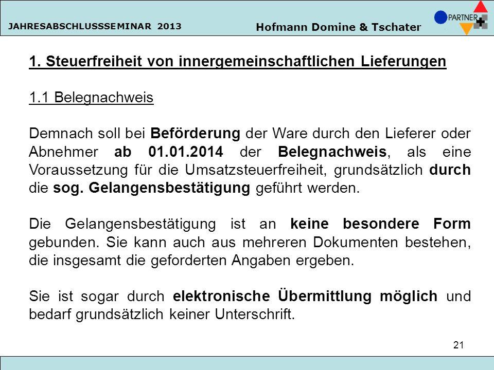 Hofmann Domine & Tschater JAHRESABSCHLUSSSEMINAR 2013 21 1. Steuerfreiheit von innergemeinschaftlichen Lieferungen 1.1 Belegnachweis Demnach soll bei