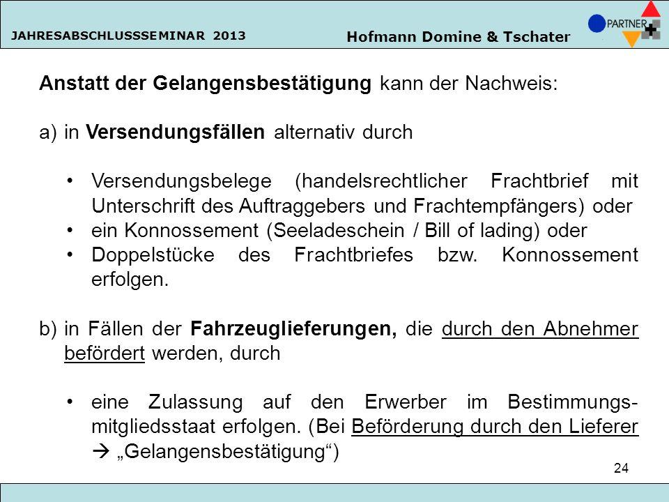 Hofmann Domine & Tschater JAHRESABSCHLUSSSEMINAR 2013 24 Anstatt der Gelangensbestätigung kann der Nachweis: a)in Versendungsfällen alternativ durch V