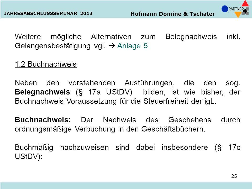 Hofmann Domine & Tschater JAHRESABSCHLUSSSEMINAR 2013 25 Weitere mögliche Alternativen zum Belegnachweis inkl. Gelangensbestätigung vgl. Anlage 5 1.2