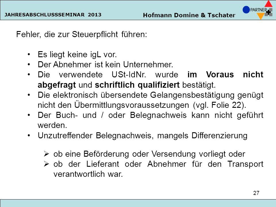Hofmann Domine & Tschater JAHRESABSCHLUSSSEMINAR 2013 27 Fehler, die zur Steuerpflicht führen: Es liegt keine igL vor. Der Abnehmer ist kein Unternehm