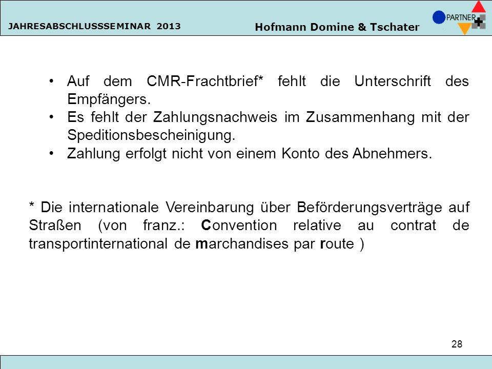 Hofmann Domine & Tschater JAHRESABSCHLUSSSEMINAR 2013 28 Auf dem CMR-Frachtbrief* fehlt die Unterschrift des Empfängers. Es fehlt der Zahlungsnachweis