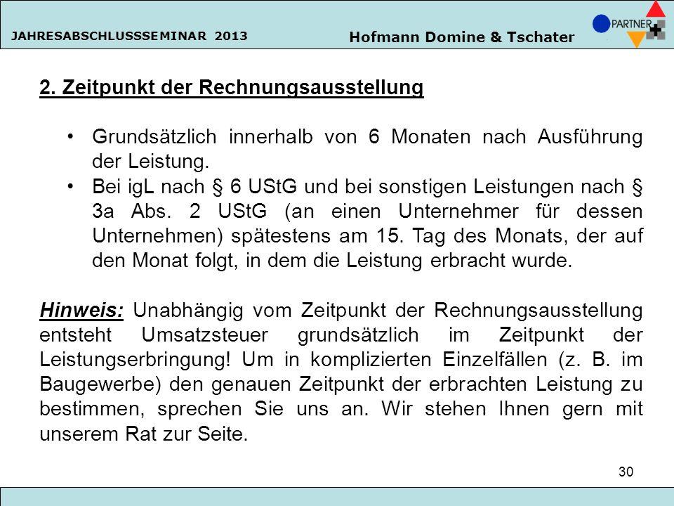 Hofmann Domine & Tschater JAHRESABSCHLUSSSEMINAR 2013 30 2. Zeitpunkt der Rechnungsausstellung Grundsätzlich innerhalb von 6 Monaten nach Ausführung d