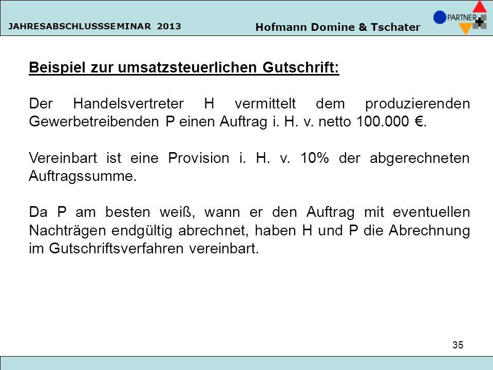 Hofmann Domine & Tschater JAHRESABSCHLUSSSEMINAR 2013 35 Beispiel zur umsatzsteuerlichen Gutschrift: Der Handelsvertreter H vermittelt dem produzieren