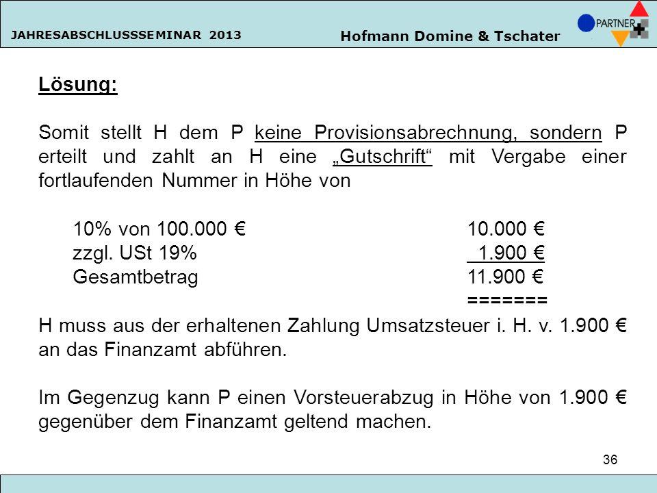 Hofmann Domine & Tschater JAHRESABSCHLUSSSEMINAR 2013 36 Lösung: Somit stellt H dem P keine Provisionsabrechnung, sondern P erteilt und zahlt an H ein