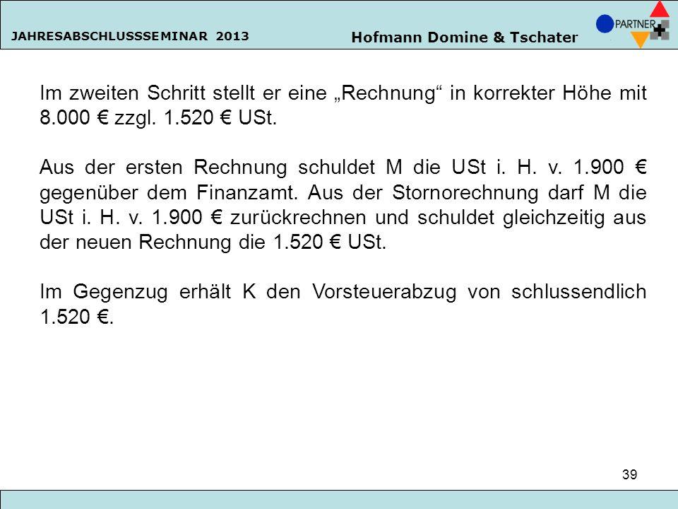 Hofmann Domine & Tschater JAHRESABSCHLUSSSEMINAR 2013 39 Im zweiten Schritt stellt er eine Rechnung in korrekter Höhe mit 8.000 zzgl. 1.520 USt. Aus d