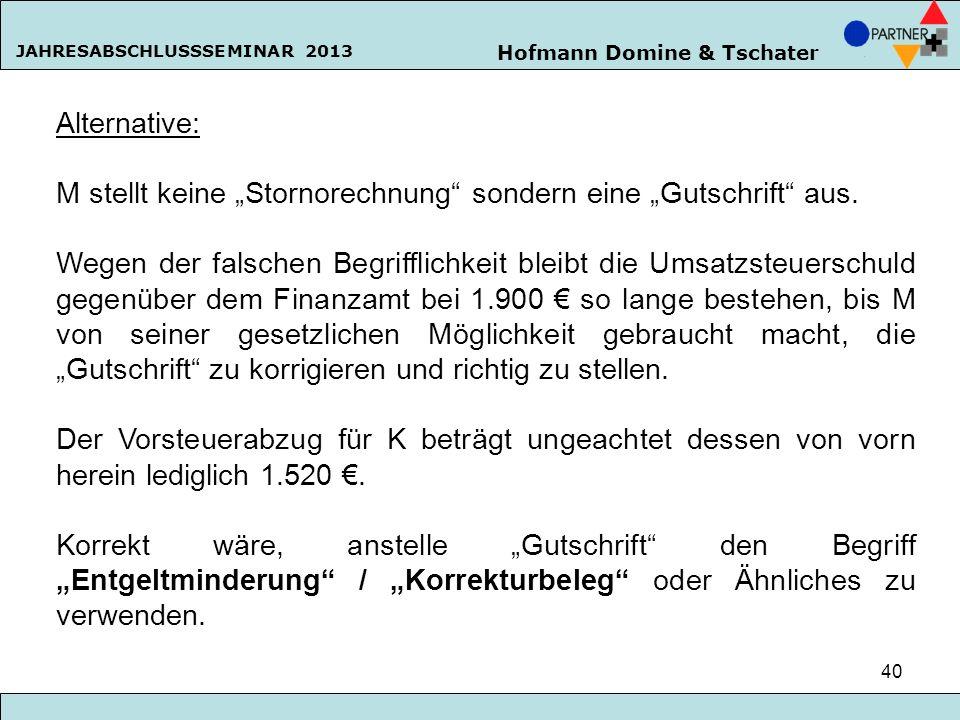 Hofmann Domine & Tschater JAHRESABSCHLUSSSEMINAR 2013 40 Alternative: M stellt keine Stornorechnung sondern eine Gutschrift aus. Wegen der falschen Be