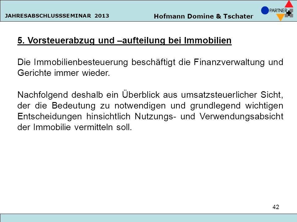 Hofmann Domine & Tschater JAHRESABSCHLUSSSEMINAR 2013 42 5. Vorsteuerabzug und –aufteilung bei Immobilien Die Immobilienbesteuerung beschäftigt die Fi