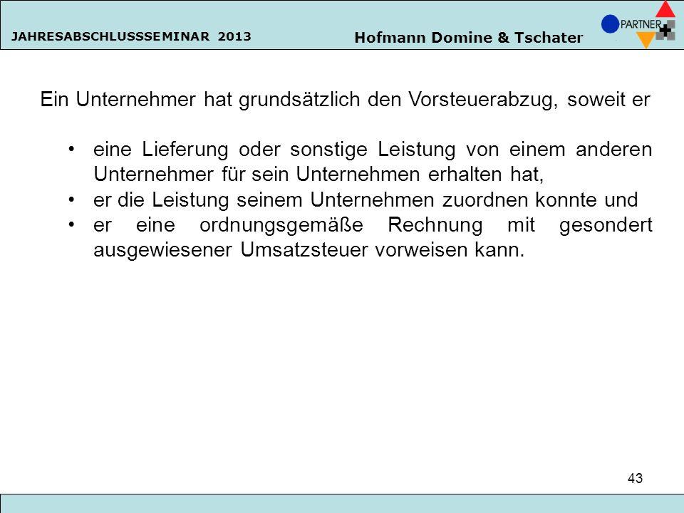 Hofmann Domine & Tschater JAHRESABSCHLUSSSEMINAR 2013 43 Ein Unternehmer hat grundsätzlich den Vorsteuerabzug, soweit er eine Lieferung oder sonstige