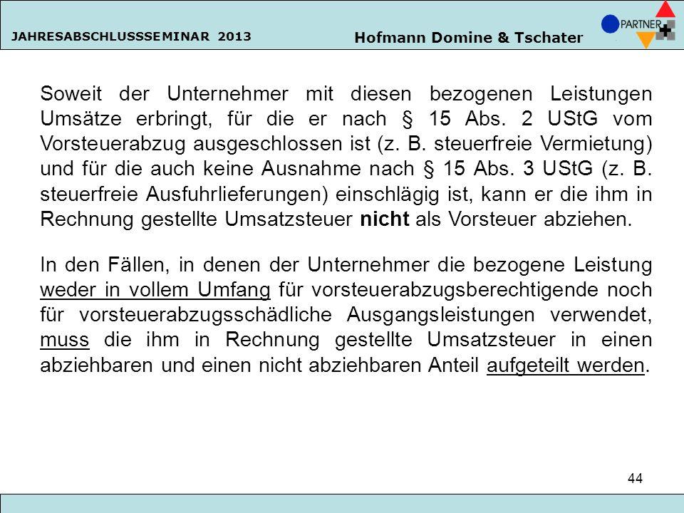 Hofmann Domine & Tschater JAHRESABSCHLUSSSEMINAR 2013 44 Soweit der Unternehmer mit diesen bezogenen Leistungen Umsätze erbringt, für die er nach § 15