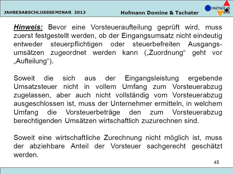 Hofmann Domine & Tschater JAHRESABSCHLUSSSEMINAR 2013 45 Hinweis: Bevor eine Vorsteueraufteilung geprüft wird, muss zuerst festgestellt werden, ob der