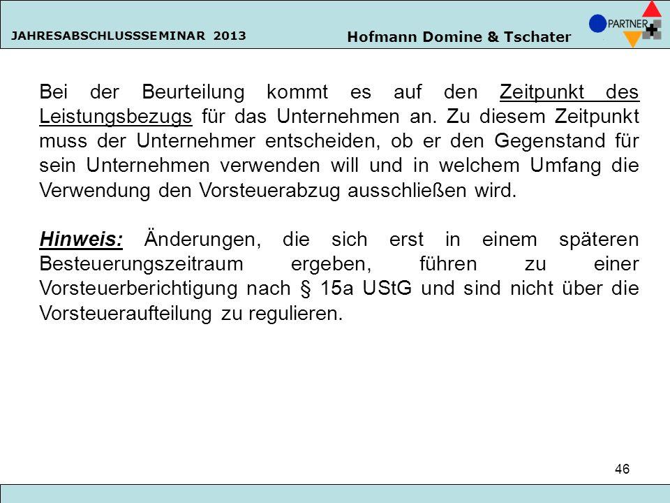 Hofmann Domine & Tschater JAHRESABSCHLUSSSEMINAR 2013 46 Bei der Beurteilung kommt es auf den Zeitpunkt des Leistungsbezugs für das Unternehmen an. Zu