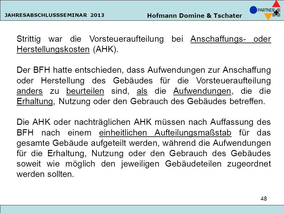 Hofmann Domine & Tschater JAHRESABSCHLUSSSEMINAR 2013 48 Strittig war die Vorsteueraufteilung bei Anschaffungs- oder Herstellungskosten (AHK). Der BFH