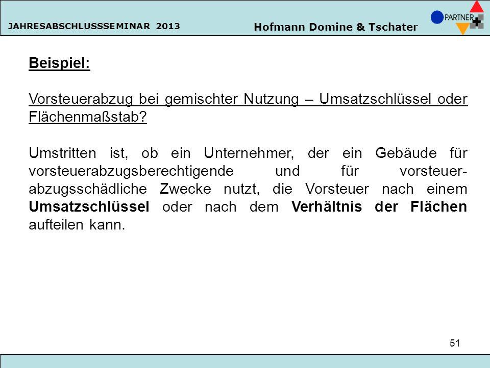 Hofmann Domine & Tschater JAHRESABSCHLUSSSEMINAR 2013 51 Beispiel: Vorsteuerabzug bei gemischter Nutzung – Umsatzschlüssel oder Flächenmaßstab? Umstri
