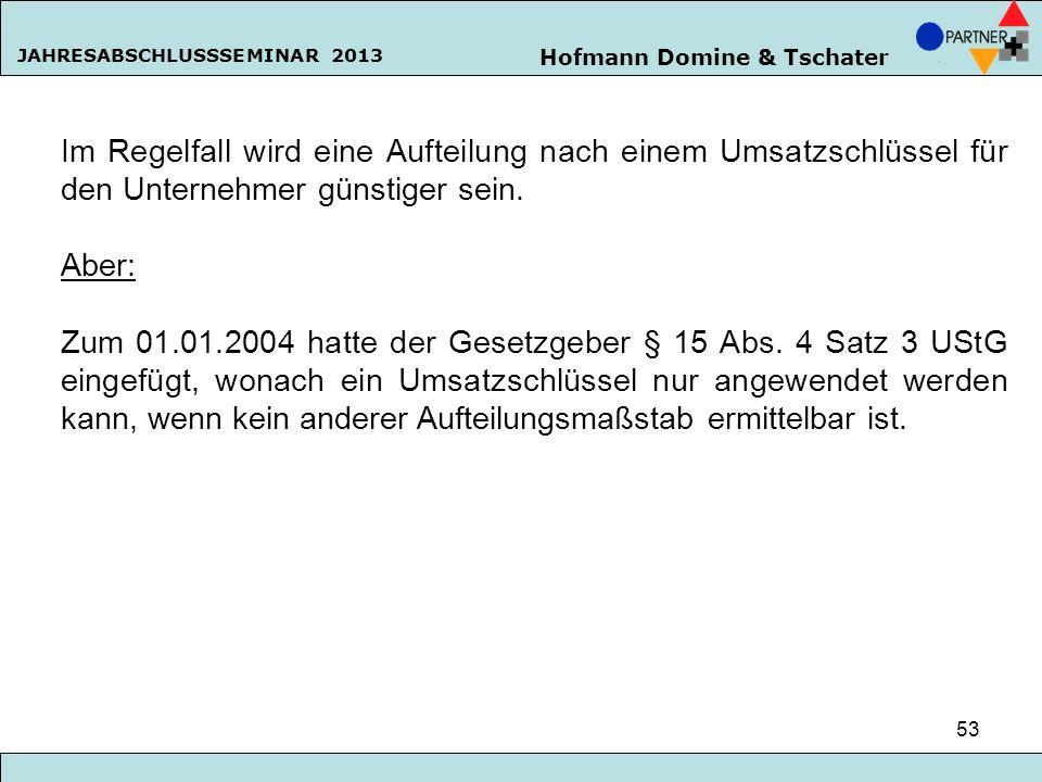 Hofmann Domine & Tschater JAHRESABSCHLUSSSEMINAR 2013 53 Im Regelfall wird eine Aufteilung nach einem Umsatzschlüssel für den Unternehmer günstiger se