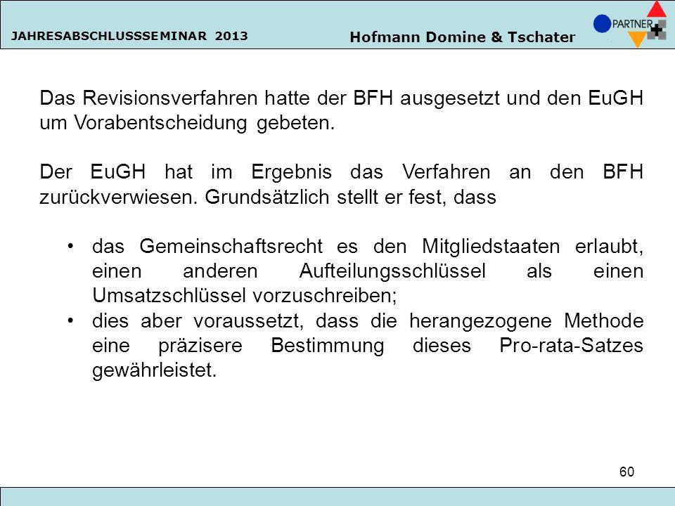 Hofmann Domine & Tschater JAHRESABSCHLUSSSEMINAR 2013 60 Das Revisionsverfahren hatte der BFH ausgesetzt und den EuGH um Vorabentscheidung gebeten. De