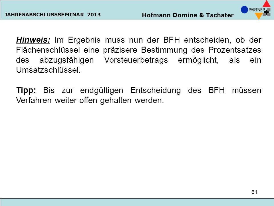 Hofmann Domine & Tschater JAHRESABSCHLUSSSEMINAR 2013 61 Hinweis: Im Ergebnis muss nun der BFH entscheiden, ob der Flächenschlüssel eine präzisere Bes