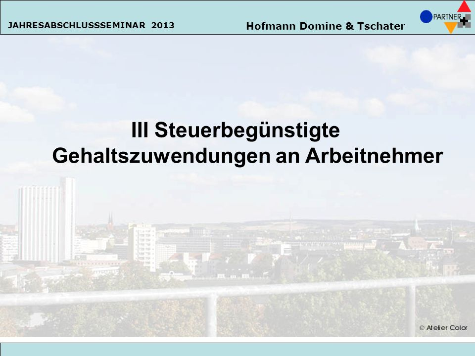 Hofmann Domine & Tschater JAHRESABSCHLUSSSEMINAR 2013 62 III Steuerbegünstigte Gehaltszuwendungen an Arbeitnehmer Hofmann Domine & Tschater JAHRESABSC